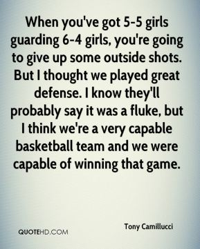 Tony Camillucci  - When you've got 5-5 girls guarding 6-4 girls, you're going to give up some outside shots. But I thought we played great defense. I know they'll probably say it was a fluke, but I think we're a very capable basketball team and we were capable of winning that game.