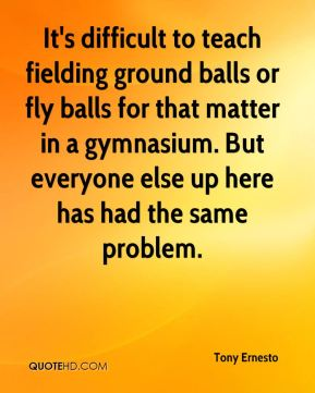 It's difficult to teach fielding ground balls or fly balls for that matter in a gymnasium. But everyone else up here has had the same problem.