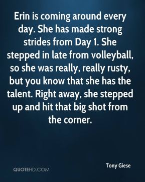 Tony Giese  - Erin is coming around every day. She has made strong strides from Day 1. She stepped in late from volleyball, so she was really, really rusty, but you know that she has the talent. Right away, she stepped up and hit that big shot from the corner.