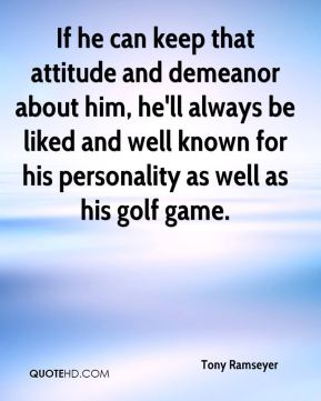 If he can keep that attitude and demeanor about him, he'll always be liked and well known for his personality as well as his golf game.