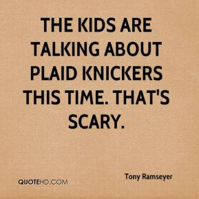 The kids are talking about plaid knickers this time. That's scary.