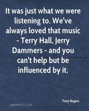 Tony Rogers  - It was just what we were listening to. We've always loved that music - Terry Hall, Jerry Dammers - and you can't help but be influenced by it.