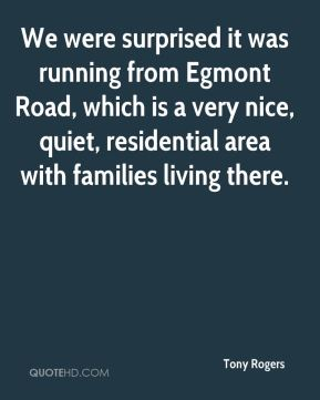 Tony Rogers  - We were surprised it was running from Egmont Road, which is a very nice, quiet, residential area with families living there.