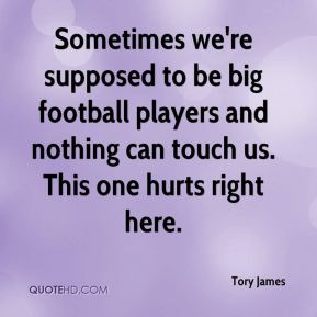Tory James  - Sometimes we're supposed to be big football players and nothing can touch us. This one hurts right here.