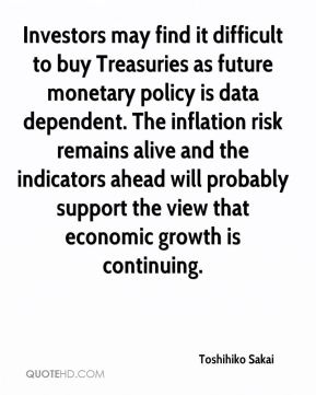 Toshihiko Sakai  - Investors may find it difficult to buy Treasuries as future monetary policy is data dependent. The inflation risk remains alive and the indicators ahead will probably support the view that economic growth is continuing.