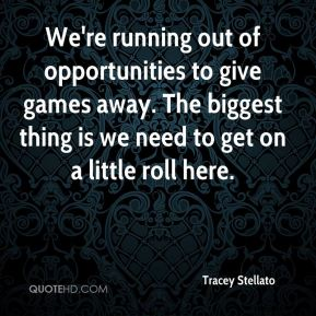 We're running out of opportunities to give games away. The biggest thing is we need to get on a little roll here.