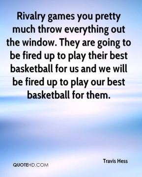 Travis Hess  - Rivalry games you pretty much throw everything out the window. They are going to be fired up to play their best basketball for us and we will be fired up to play our best basketball for them.