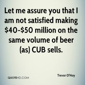Trevor O'Hoy  - Let me assure you that I am not satisfied making $40-$50 million on the same volume of beer (as) CUB sells.