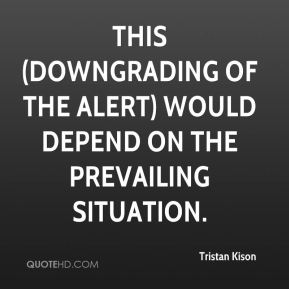 Tristan Kison  - This (downgrading of the alert) would depend on the prevailing situation.
