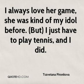 Tszvetana Pironkova  - I always love her game, she was kind of my idol before. (But) I just have to play tennis, and I did.