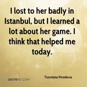 Tszvetana Pironkova  - I lost to her badly in Istanbul, but I learned a lot about her game. I think that helped me today.