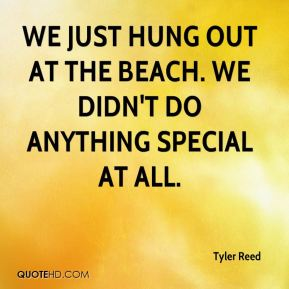 Tyler Reed  - We just hung out at the beach. We didn't do anything special at all.