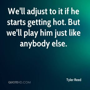 Tyler Reed  - We'll adjust to it if he starts getting hot. But we'll play him just like anybody else.