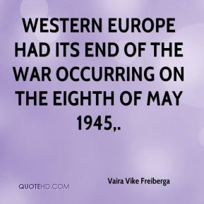Vaira Vike Freiberga  - Western Europe had its end of the war occurring on the eighth of May 1945.