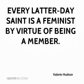Valerie Hudson  - Every Latter-day Saint is a feminist by virtue of being a member.