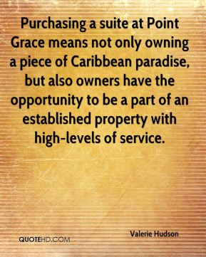 Valerie Hudson  - Purchasing a suite at Point Grace means not only owning a piece of Caribbean paradise, but also owners have the opportunity to be a part of an established property with high-levels of service.