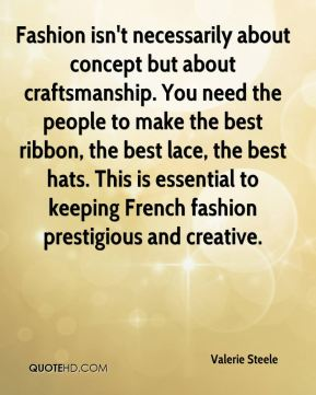 Valerie Steele  - Fashion isn't necessarily about concept but about craftsmanship. You need the people to make the best ribbon, the best lace, the best hats. This is essential to keeping French fashion prestigious and creative.