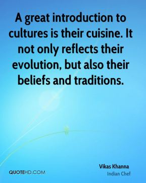 Vikas Khanna  - A great introduction to cultures is their cuisine. It not only reflects their evolution, but also their beliefs and traditions.
