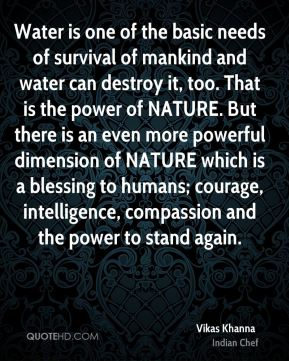 Vikas Khanna  - Water is one of the basic needs of survival of mankind and water can destroy it, too. That is the power of NATURE. But there is an even more powerful dimension of NATURE which is a blessing to humans; courage, intelligence, compassion and the power to stand again.