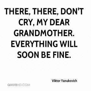 Viktor Yanukovich  - There, there, don't cry, my dear grandmother. Everything will soon be fine.