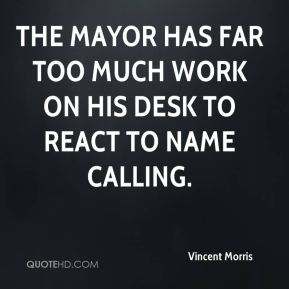 Vincent Morris  - The mayor has far too much work on his desk to react to name calling.