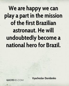 Vyacheslav Davidenko  - We are happy we can play a part in the mission of the first Brazilian astronaut. He will undoubtedly become a national hero for Brazil.