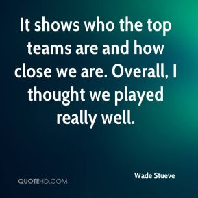 Wade Stueve  - It shows who the top teams are and how close we are. Overall, I thought we played really well.