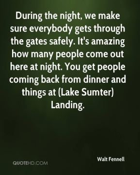 Walt Fennell  - During the night, we make sure everybody gets through the gates safely. It's amazing how many people come out here at night. You get people coming back from dinner and things at (Lake Sumter) Landing.