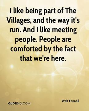 I like being part of The Villages, and the way it's run. And I like meeting people. People are comforted by the fact that we're here.