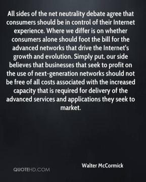 Walter McCormick  - All sides of the net neutrality debate agree that consumers should be in control of their Internet experience. Where we differ is on whether consumers alone should foot the bill for the advanced networks that drive the Internet's growth and evolution. Simply put, our side believes that businesses that seek to profit on the use of next-generation networks should not be free of all costs associated with the increased capacity that is required for delivery of the advanced services and applications they seek to market.