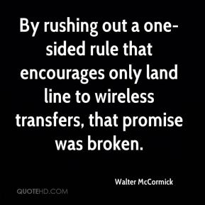 Walter McCormick  - By rushing out a one-sided rule that encourages only land line to wireless transfers, that promise was broken.