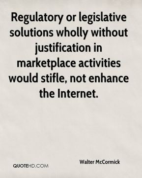 Walter McCormick  - Regulatory or legislative solutions wholly without justification in marketplace activities would stifle, not enhance the Internet.