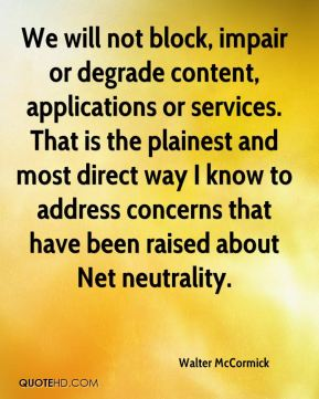 Walter McCormick  - We will not block, impair or degrade content, applications or services. That is the plainest and most direct way I know to address concerns that have been raised about Net neutrality.