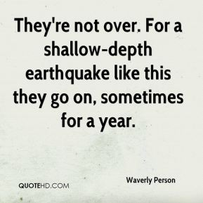 Waverly Person  - They're not over. For a shallow-depth earthquake like this they go on, sometimes for a year.