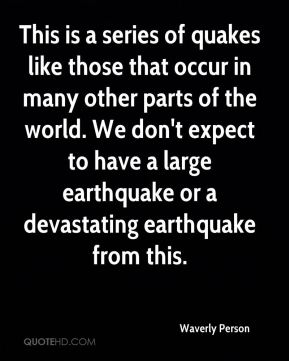 Waverly Person  - This is a series of quakes like those that occur in many other parts of the world. We don't expect to have a large earthquake or a devastating earthquake from this.