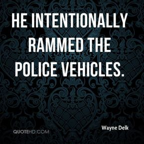 He intentionally rammed the police vehicles.