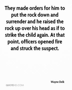 Wayne Delk  - They made orders for him to put the rock down and surrender and he raised the rock up over his head as if to strike the child again. At that point, officers opened fire and struck the suspect.