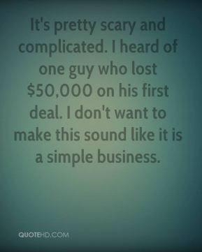 Wayne Dellinger  - It's pretty scary and complicated. I heard of one guy who lost $50,000 on his first deal. I don't want to make this sound like it is a simple business.