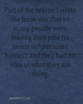 Wayne Dellinger  - Part of the reason I wrote the book was that so many people were leaving their jobs (to invest in foreclosed homes), and they had no idea of what they are doing.
