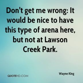 Wayne King  - Don't get me wrong: It would be nice to have this type of arena here, but not at Lawson Creek Park.