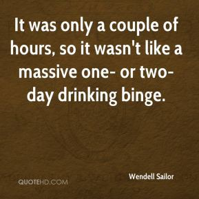 It was only a couple of hours, so it wasn't like a massive one- or two-day drinking binge.