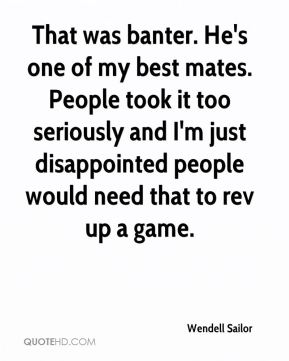 That was banter. He's one of my best mates. People took it too seriously and I'm just disappointed people would need that to rev up a game.
