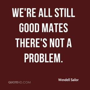 We're all still good mates there's not a problem.