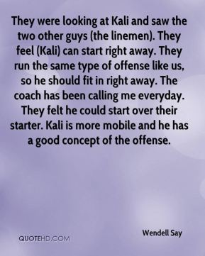 Wendell Say  - They were looking at Kali and saw the two other guys (the linemen). They feel (Kali) can start right away. They run the same type of offense like us, so he should fit in right away. The coach has been calling me everyday. They felt he could start over their starter. Kali is more mobile and he has a good concept of the offense.