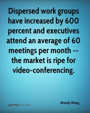 Wendy Wong  - Dispersed work groups have increased by 600 percent and executives attend an average of 60 meetings per month -- the market is ripe for video-conferencing.