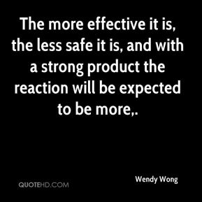 Wendy Wong  - The more effective it is, the less safe it is, and with a strong product the reaction will be expected to be more.