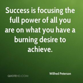 Wilfred Peterson  - Success is focusing the full power of all you are on what you have a burning desire to achieve.