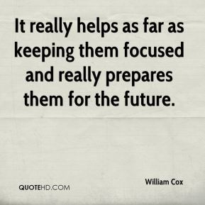 William Cox  - It really helps as far as keeping them focused and really prepares them for the future.
