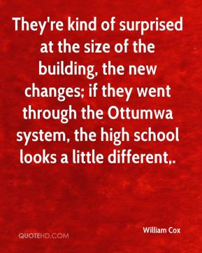 William Cox  - They're kind of surprised at the size of the building, the new changes; if they went through the Ottumwa system, the high school looks a little different.