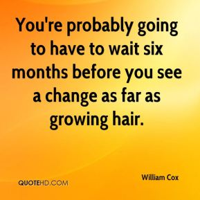 William Cox  - You're probably going to have to wait six months before you see a change as far as growing hair.